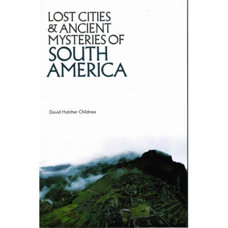 Childress, David Hatcher - Lost Cities and Ancient Mysteries of South America