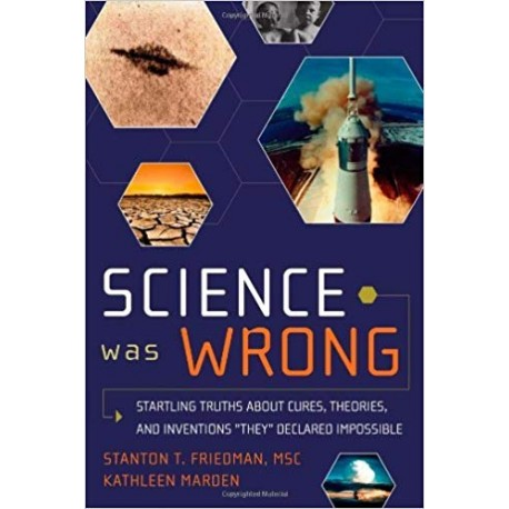 "Friedman, Stanton - Science Was Wrong: Startling Truths About Cures, Theories, and Inventions ""They"" Declared Impossible"