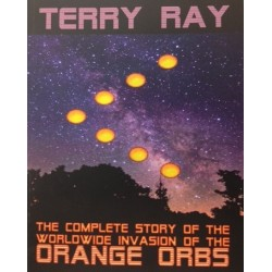 The Complete Story of the Worldwide Invasion of the ORANGE ORBS, by Terry Ray