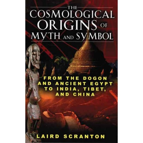 Scranton, Laird - The Cosmological  Origins of Myth and Symbol: From Dogon and Ancient Egypt to India, Tibet, and China