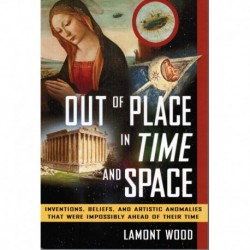 Wood - Out of Place in Time and Space: Inventions, Beliefs and Artistic Anomalies that Were Impossibly Ahead of Their Time