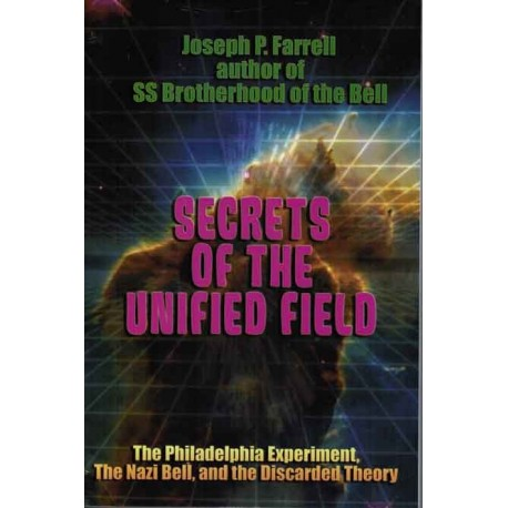 Farrell, Joseph P. - Secrets of the Unified Field: The Philadelphia Experiment, the Nazi Bell, and the Discarded Theory