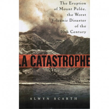 La Catastrofe: The Eruption of Mount Pelee-the Worst Volcanic Disaster of the 20th Century